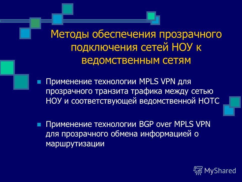 Методы обеспечения прозрачного подключения сетей НОУ к ведомственным сетям Применение технологии MPLS VPN для прозрачного транзита трафика между сетью НОУ и соответствующей ведомственной НОТС Применение технологии BGP over MPLS VPN для прозрачного об