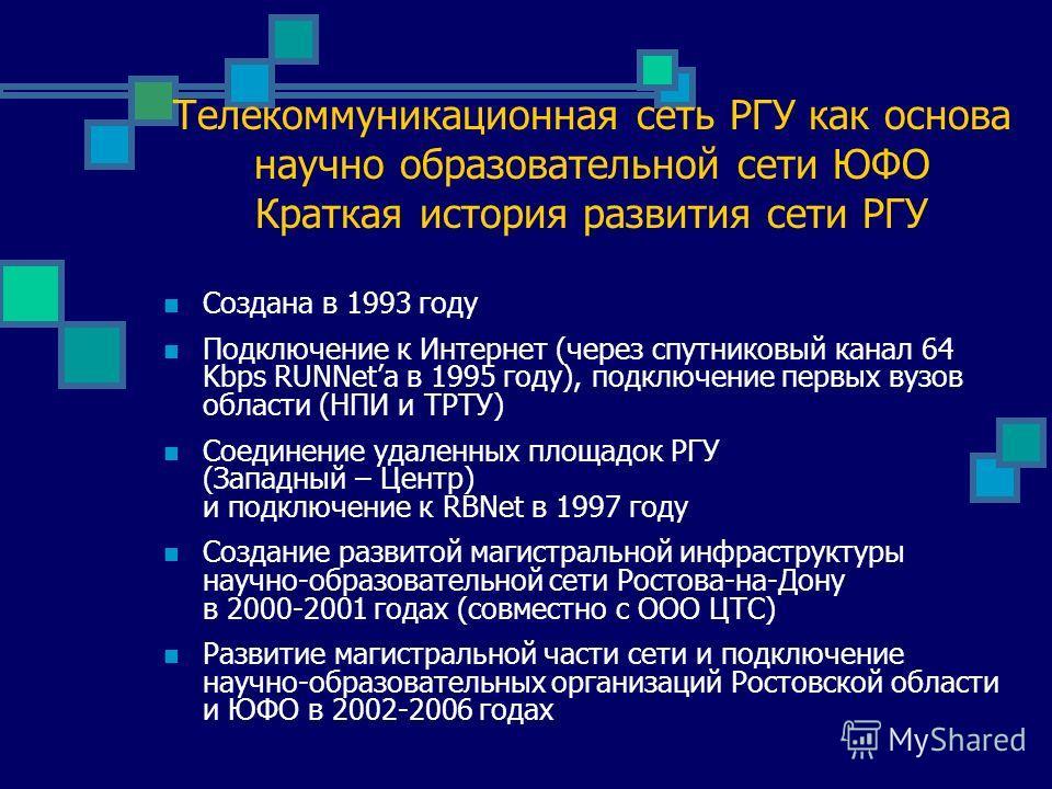 Телекоммуникационная сеть РГУ как основа научно образовательной сети ЮФО Краткая история развития сети РГУ Создана в 1993 году Подключение к Интернет (через спутниковый канал 64 Kbps RUNNeta в 1995 году), подключение первых вузов области (НПИ и ТРТУ)