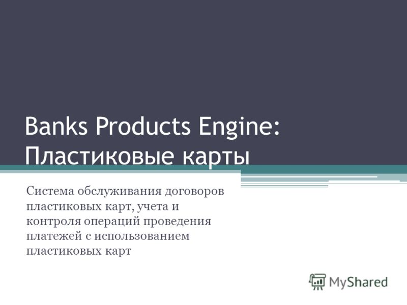 Banks Products Engine: Пластиковые карты Система обслуживания договоров пластиковых карт, учета и контроля операций проведения платежей с использованием пластиковых карт