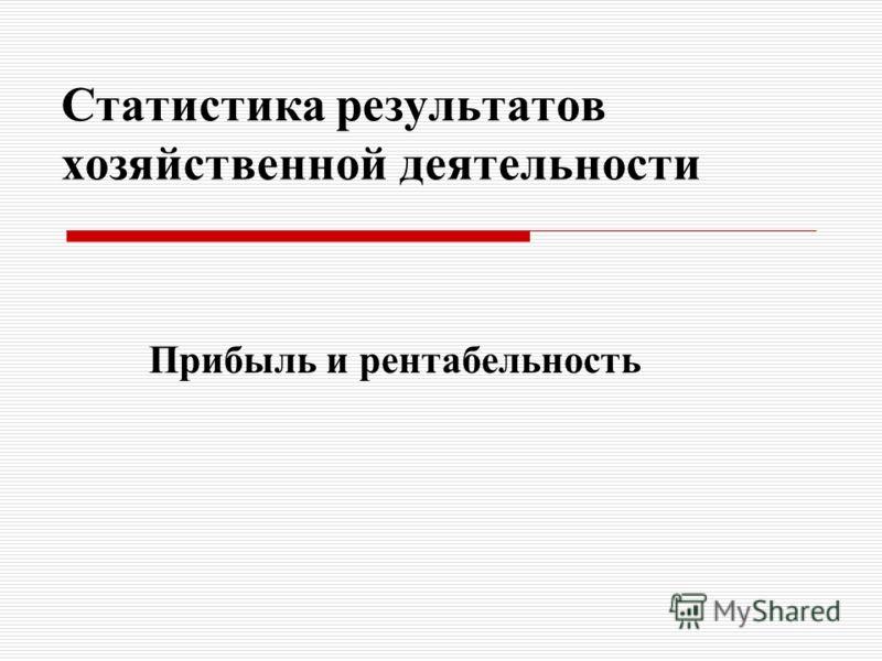 Статистика результатов хозяйственной деятельности Прибыль и рентабельность