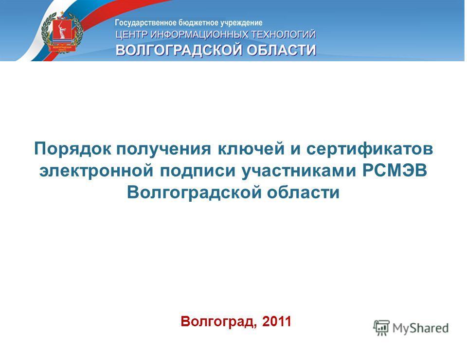 Порядок получения ключей и сертификатов электронной подписи участниками РСМЭВ Волгоградской области Волгоград, 2011