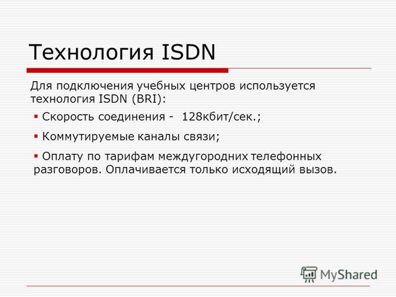 Технология ISDN Для подключения учебных центров используется технология ISDN (BRI): Скорость соединения - 128кбит/сек.; Коммутируемые каналы связи; Оплату по тарифам междугородних телефонных разговоров. Оплачивается только исходящий вызов.