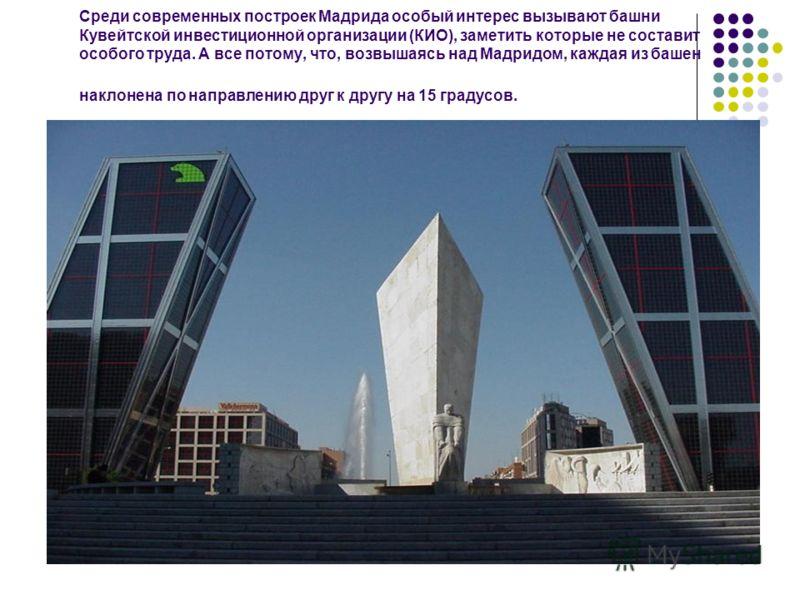 Среди современных построек Мадрида особый интерес вызывают башни Кувейтской инвестиционной организации (КИО), заметить которые не составит особого труда. А все потому, что, возвышаясь над Мадридом, каждая из башен наклонена по направлению друг к друг