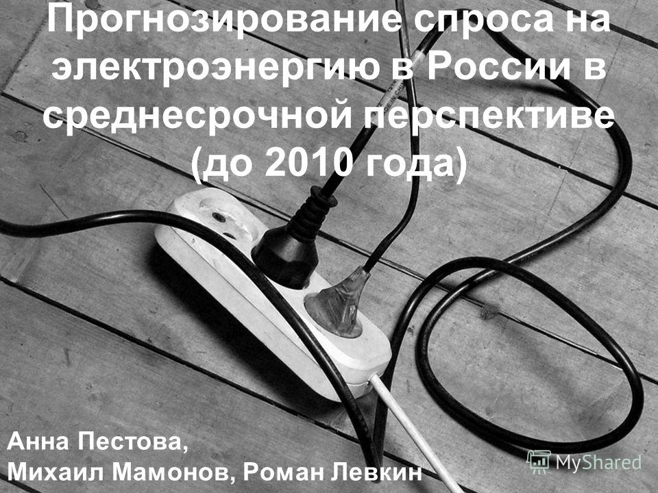Прогнозирование спроса на электроэнергию в России в среднесрочной перспективе (до 2010 года) Анна Пестова, Михаил Мамонов, Роман Левкин