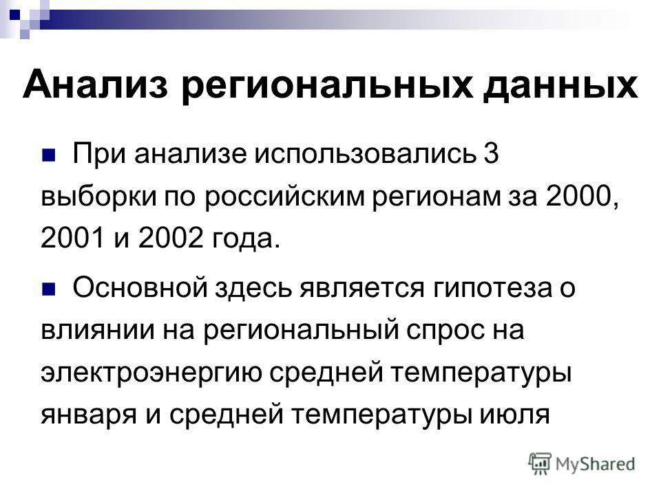 Анализ региональных данных При анализе использовались 3 выборки по российским регионам за 2000, 2001 и 2002 года. Основной здесь является гипотеза о влиянии на региональный спрос на электроэнергию средней температуры января и средней температуры июля