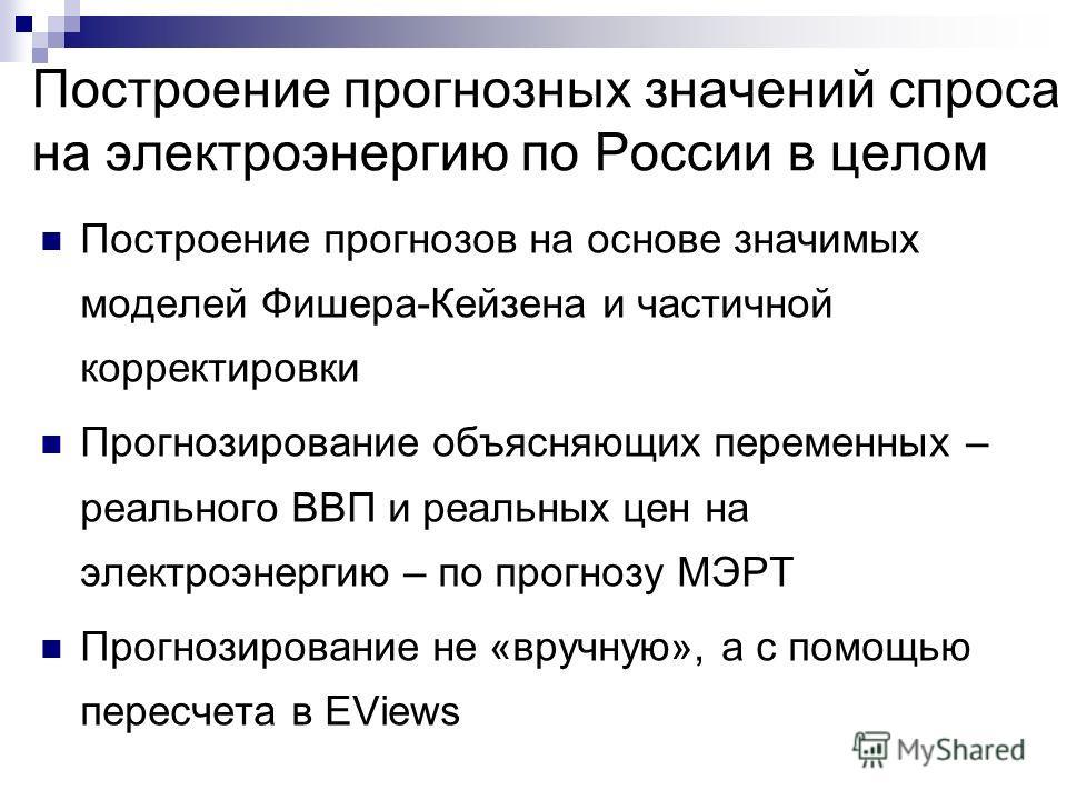 Построение прогнозных значений спроса на электроэнергию по России в целом Построение прогнозов на основе значимых моделей Фишера-Кейзена и частичной корректировки Прогнозирование объясняющих переменных – реального ВВП и реальных цен на электроэнергию