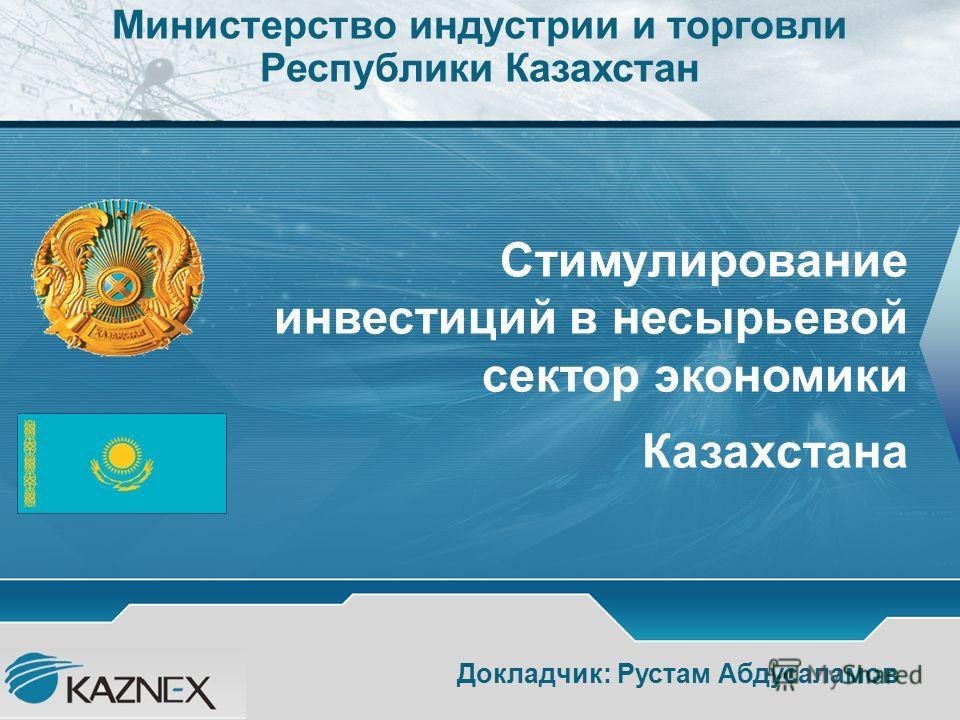 Стимулирование инвестиций в несырьевой сектор экономики Казахстана Докладчик: Рустам Абдусаламов Министерство индустрии и торговли Республики Казахстан