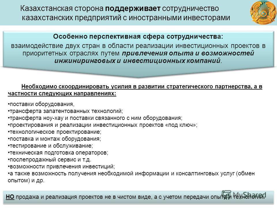 Казахстанская сторона поддерживает сотрудничество казахстанских предприятий с иностранными инвесторами Необходимо скоординировать усилия в развитии стратегического партнерства, а в частности следующих направлениях: поставки оборудования, трансферта з