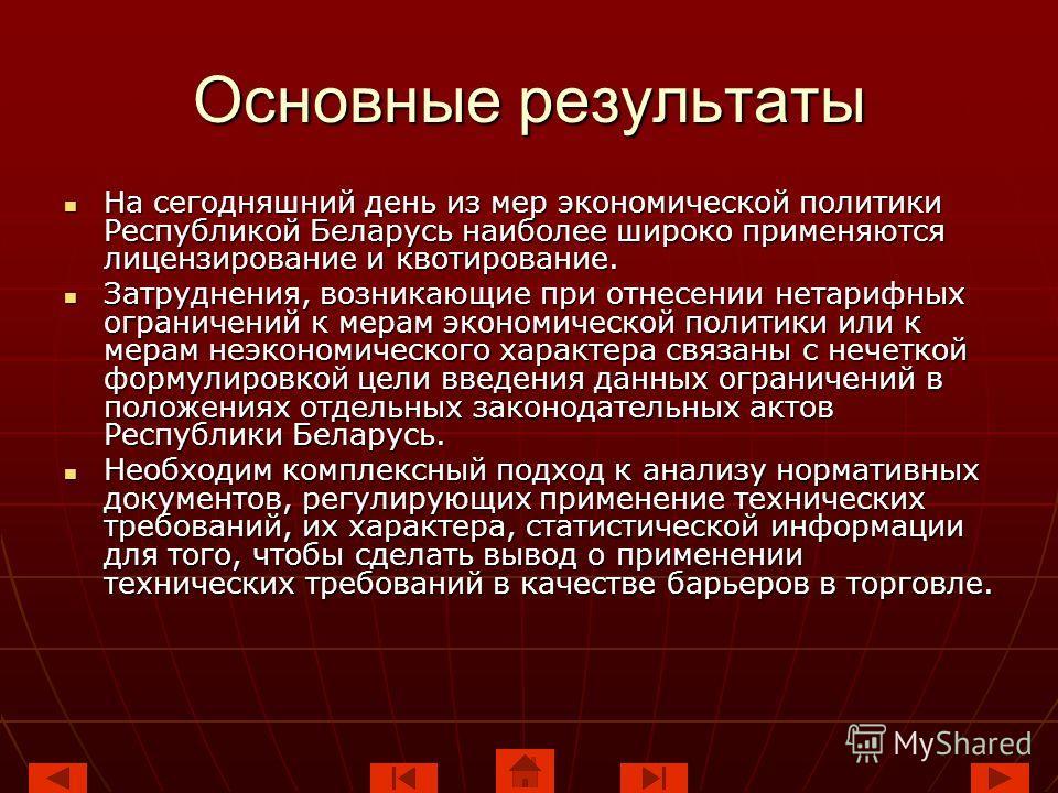 Основные результаты На сегодняшний день из мер экономической политики Республикой Беларусь наиболее широко применяются лицензирование и квотирование. На сегодняшний день из мер экономической политики Республикой Беларусь наиболее широко применяются л
