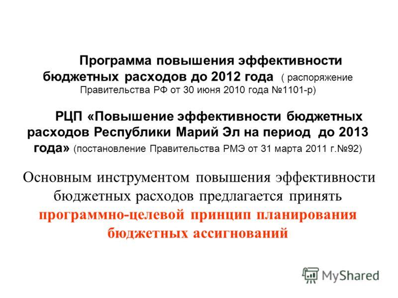 Программа повышения эффективности бюджетных расходов до 2012 года ( распоряжение Правительства РФ от 30 июня 2010 года 1101-р) РЦП «Повышение эффективности бюджетных расходов Республики Марий Эл на период до 2013 года» (постановление Правительства РМ