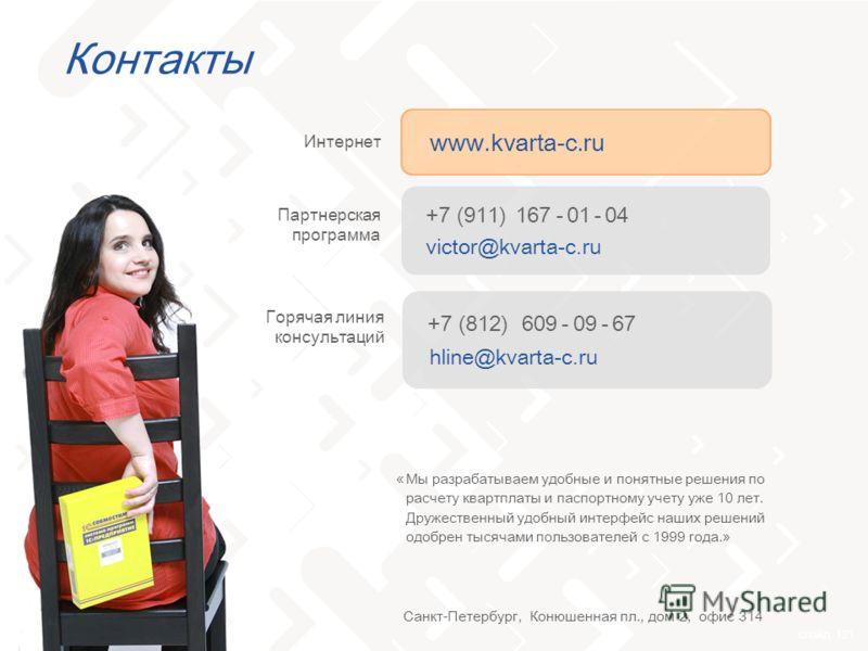 слайд 121 Контакты Мы разрабатываем удобные и понятные решения по расчету квартплаты и паспортному учету уже 10 лет. Дружественный удобный интерфейс наших решений одобрен тысячами пользователей с 1999 года.» www.kvarta-c.ru Интернет +7 (911) 167 - 01