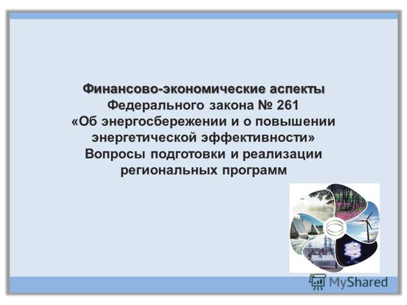 Финансово-экономические аспекты Финансово-экономические аспекты Федерального закона 261 «Об энергосбережении и о повышении энергетической эффективности» Вопросы подготовки и реализации региональных программ