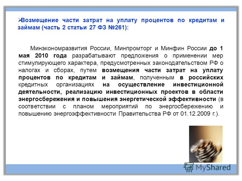 Возмещение части затрат на уплату процентов по кредитам и займам (часть 2 статьи 27 ФЗ 261): Минэкономразвития России, Минпромторг и Минфин России до 1 мая 2010 года разрабатывают предложения о применении мер стимулирующего характера, предусмотренных