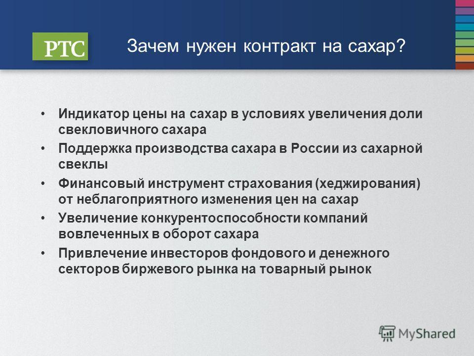 Зачем нужен контракт на сахар? Индикатор цены на сахар в условиях увеличения доли свекловичного сахара Поддержка производства сахара в России из сахарной свеклы Финансовый инструмент страхования (хеджирования) от неблагоприятного изменения цен на сах
