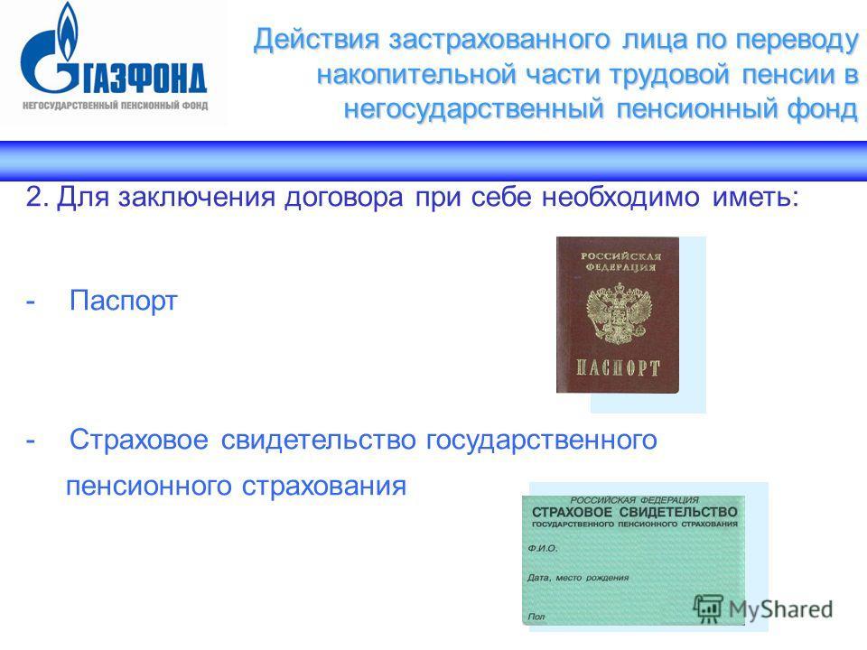 2. Для заключения договора при себе необходимо иметь: -Паспорт -Страховое свидетельство государственного пенсионного страхования Действия застрахованного лица по переводу накопительной части трудовой пенсии в негосударственный пенсионный фонд