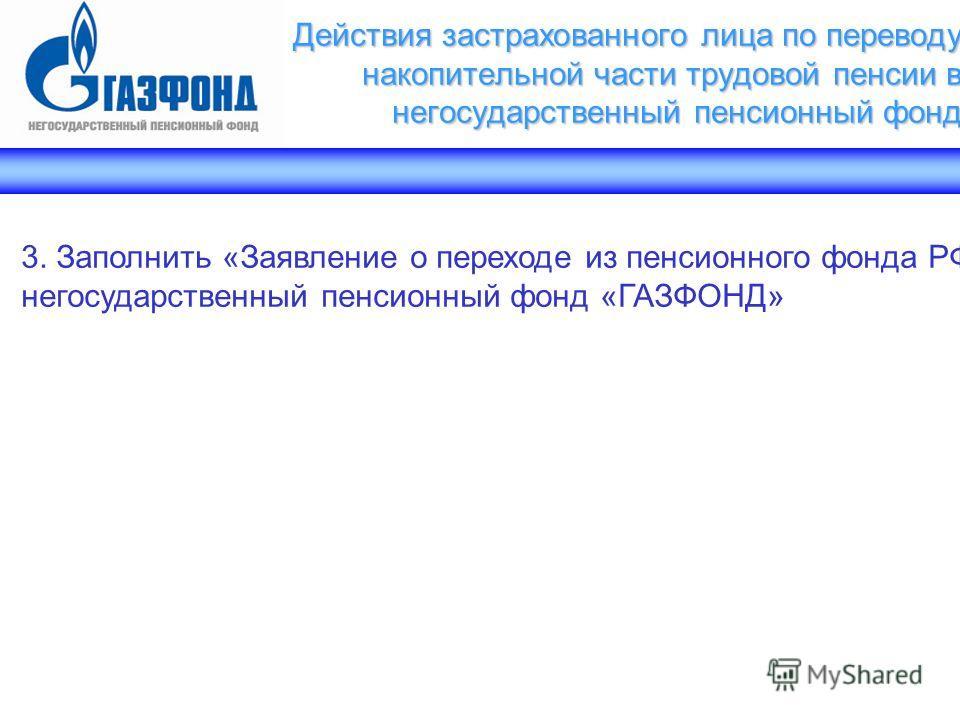 3. Заполнить «Заявление о переходе из пенсионного фонда РФ в негосударственный пенсионный фонд «ГАЗФОНД»