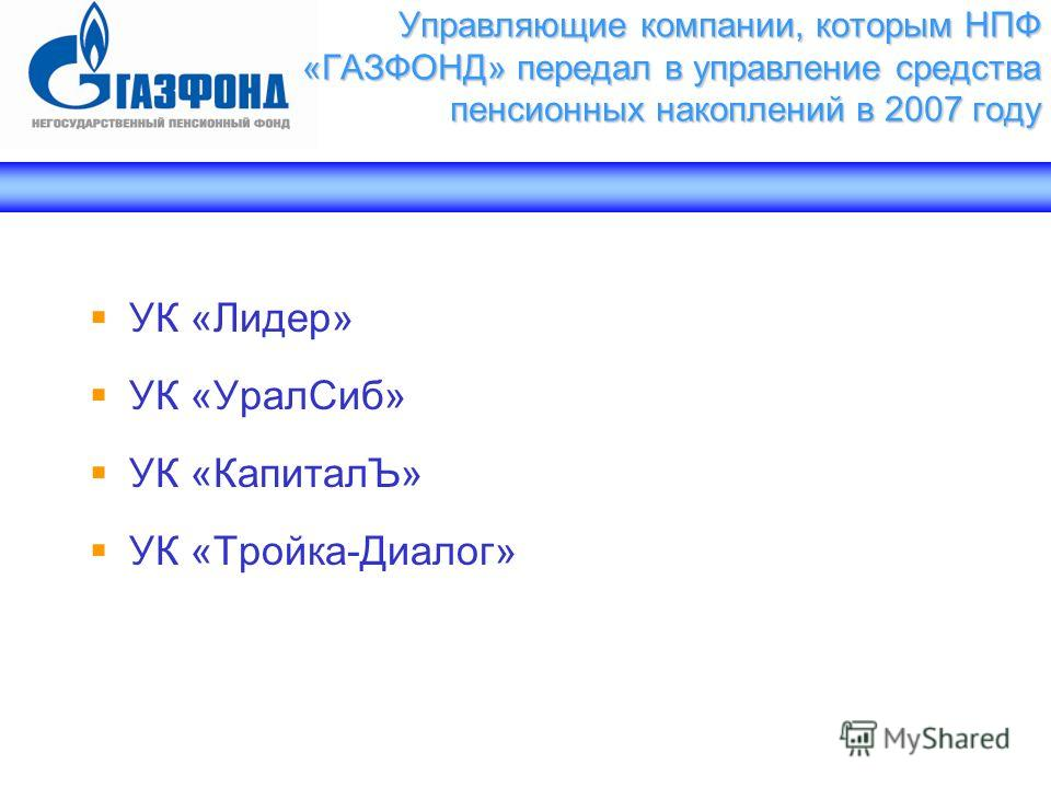 Управляющие компании, которым НПФ «ГАЗФОНД» передал в управление средства пенсионных накоплений в 2007 году УК «Лидер» УК «УралСиб» УК «КапиталЪ» УК «Тройка-Диалог»