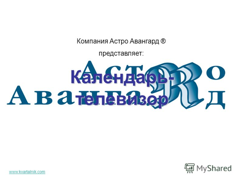 Календарь- телевизор Компания Астро Авангард ® представляет: www.kvartalnik.com