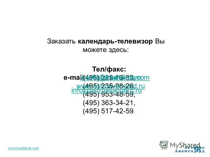 Заказать календарь-телевизор Вы можете здесь: Тел/факс: (495) 235-16-83, (495) 235-98-26, (495) 953-48-59, (495) 363-34-21, (495) 517-42-59. e-mail: info@kvartalnik.cominfo@kvartalnik.com info@astroavangard.ru www.kvartalnik.com www.astroavangard.ru