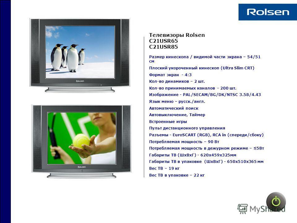 Телевизоры Rolsen C21USR65 C21USR85 Размер кинескопа / видимой части экрана – 54/51 см Плоский укороченный кинескоп (Ultra Slim CRT) Формат экран - 4:3 Кол-во динамиков – 2 шт. Кол-во принимаемых каналов - 200 шт. Изображение - PAL/SECAM/BG/DK/NTSC 3