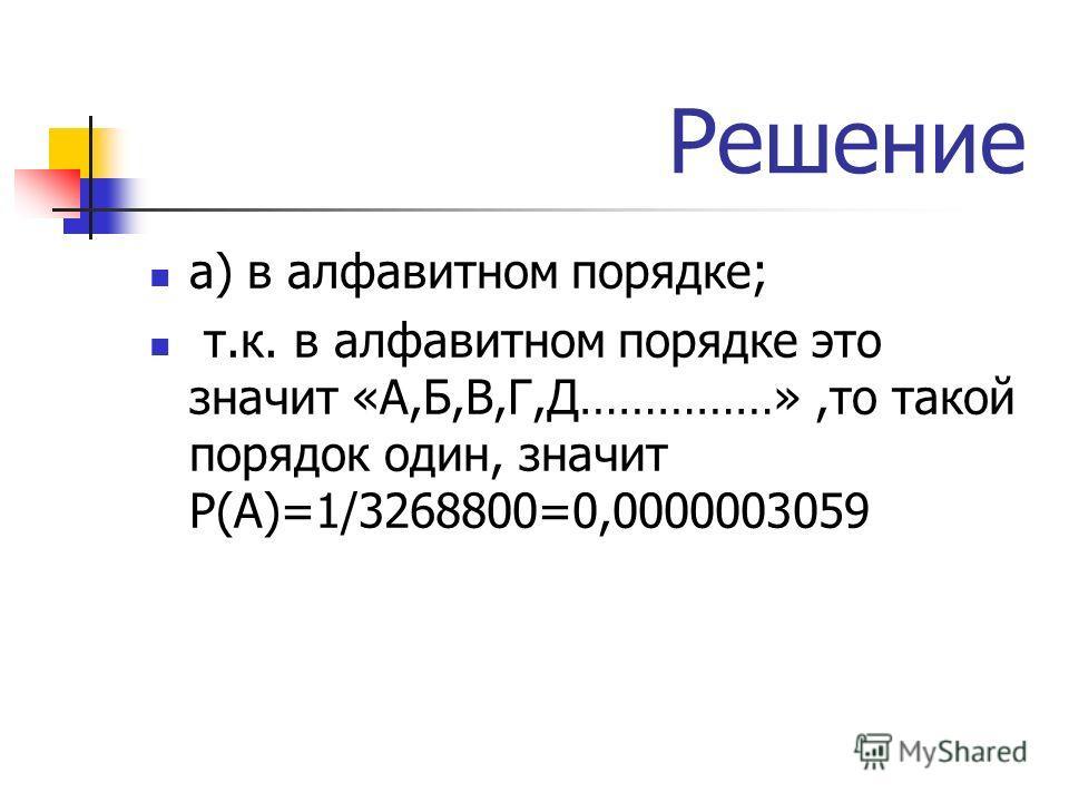 Решение а) в алфавитном порядке; т.к. в алфавитном порядке это значит «А,Б,В,Г,Д……………»,то такой порядок один, значит Р(А)=1/3268800=0,0000003059