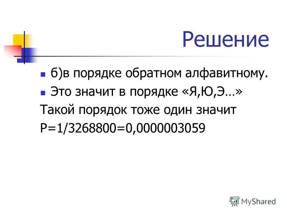 Решение б)в порядке обратном алфавитному. Это значит в порядке «Я,Ю,Э…» Такой порядок тоже один значит Р=1/3268800=0,0000003059