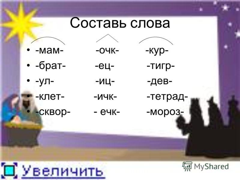 Составь слова -мам- -очк- -кур- -брат- -ец- -тигр- -ул- -иц- -дев- -клет- -ичк- -тетрад- -сквор- - ечк- -мороз-