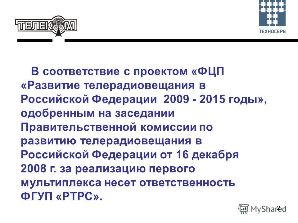 2 В соответствие с проектом «ФЦП «Развитие телерадиовещания в Российской Федерации 2009 - 2015 годы», одобренным на заседании Правительственной комиссии по развитию телерадиовещания в Российской Федерации от 16 декабря 2008 г. за реализацию первого м