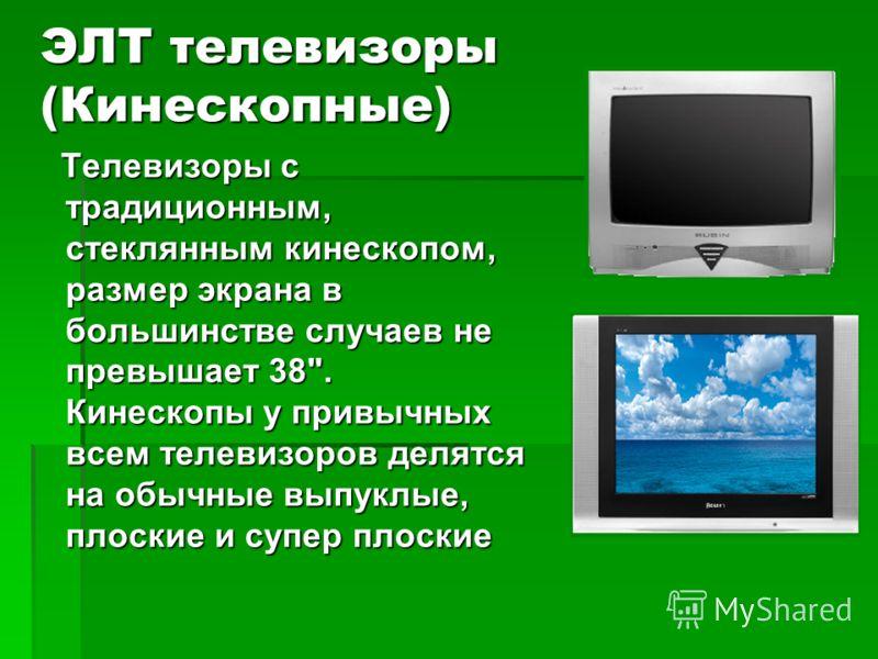 ЭЛТ телевизоры (Кинескопные) Телевизоры с традиционным, стеклянным кинескопом, размер экрана в большинстве случаев не превышает 38