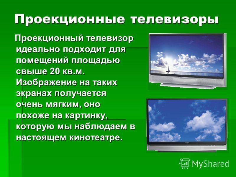 Проекционные телевизоры Проекционный телевизор идеально подходит для помещений площадью свыше 20 кв.м. Изображение на таких экранах получается очень мягким, оно похоже на картинку, которую мы наблюдаем в настоящем кинотеатре. Проекционный телевизор и