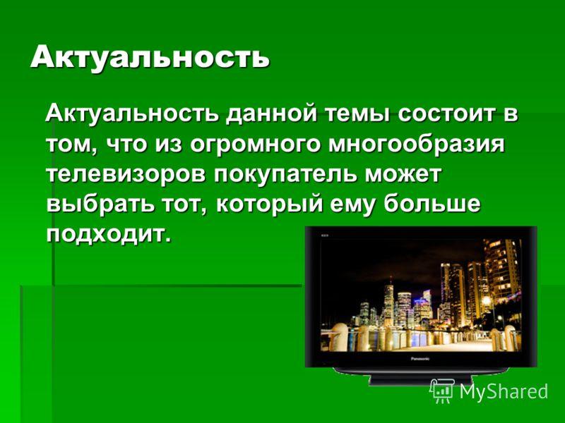 Актуальность Актуальность данной темы состоит в том, что из огромного многообразия телевизоров покупатель может выбрать тот, который ему больше подходит. Актуальность данной темы состоит в том, что из огромного многообразия телевизоров покупатель мож