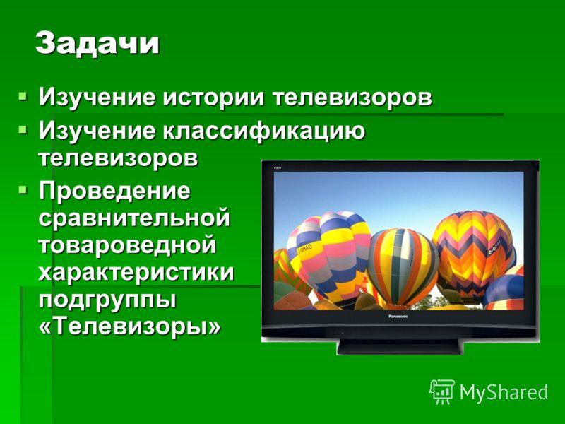 Задачи Изучение истории телевизоров Изучение истории телевизоров Изучение классификацию телевизоров Изучение классификацию телевизоров Проведение сравнительной товароведной характеристики подгруппы «Телевизоры» Проведение сравнительной товароведной х