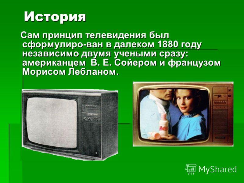 История Сам принцип телевидения был сформулиро-ван в далеком 1880 году независимо двумя учеными сразу: американцем В. Е. Сойером и французом Морисом Лебланом. Сам принцип телевидения был сформулиро-ван в далеком 1880 году независимо двумя учеными сра
