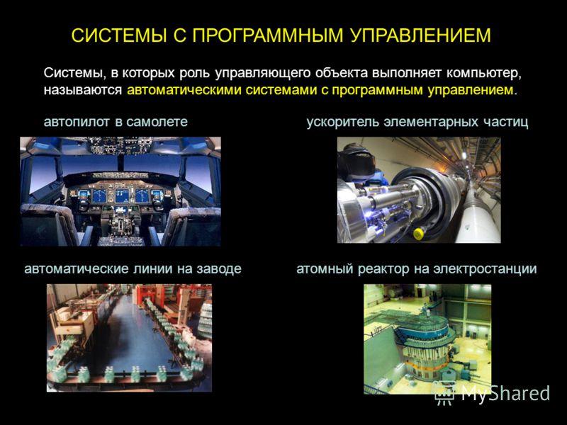 СИСТЕМЫ С ПРОГРАММНЫМ УПРАВЛЕНИЕМ Системы, в которых роль управляющего объекта выполняет компьютер, называются автоматическими системами с программным управлением. автопилот в самолете автоматические линии на заводеатомный реактор на электростанции у