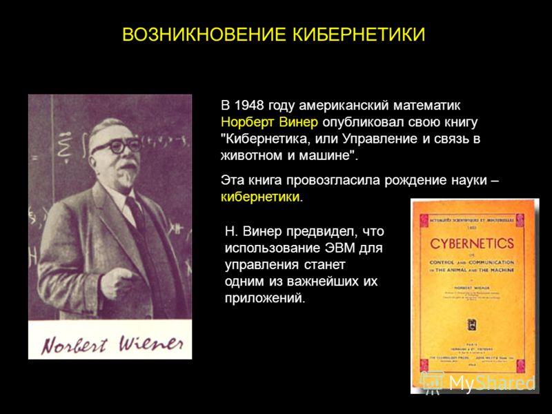 ВОЗНИКНОВЕНИЕ КИБЕРНЕТИКИ В 1948 году американский математик Норберт Винер опубликовал свою книгу