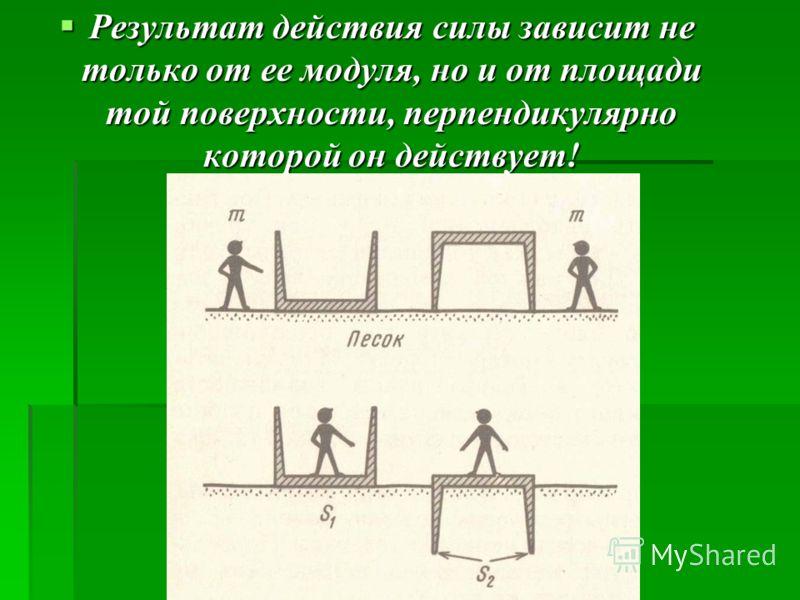 Результат действия силы зависит не только от ее модуля, но и от площади той поверхности, перпендикулярно которой он действует! Результат действия силы зависит не только от ее модуля, но и от площади той поверхности, перпендикулярно которой он действу