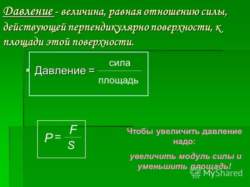 Давление - величина, равная отношению силы, действующей перпендикулярно поверхности, к площади этой поверхности. Давление = Давление = сила площадь P = F S Чтобы увеличить давление надо: увеличить модуль силы и уменьшить площадь!