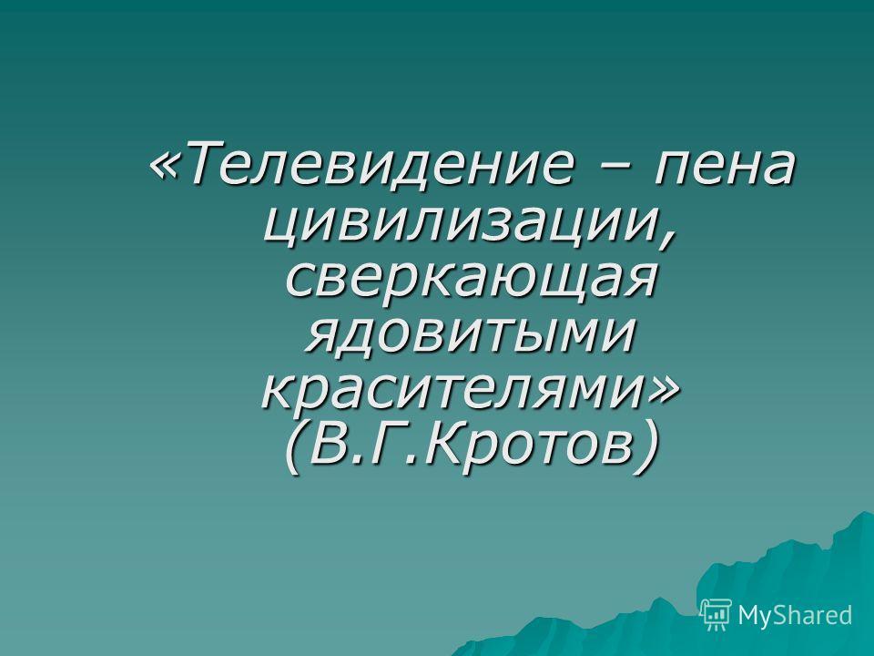 «Телевидение – пена цивилизации, сверкающая ядовитыми красителями» (В.Г.Кротов)