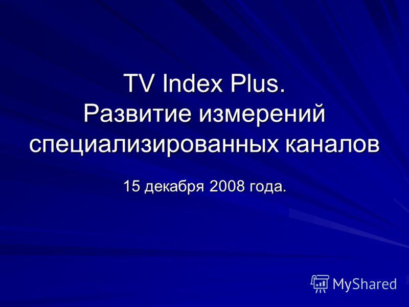 TV Index Plus. Развитие измерений специализированных каналов 15 декабря 2008 года.