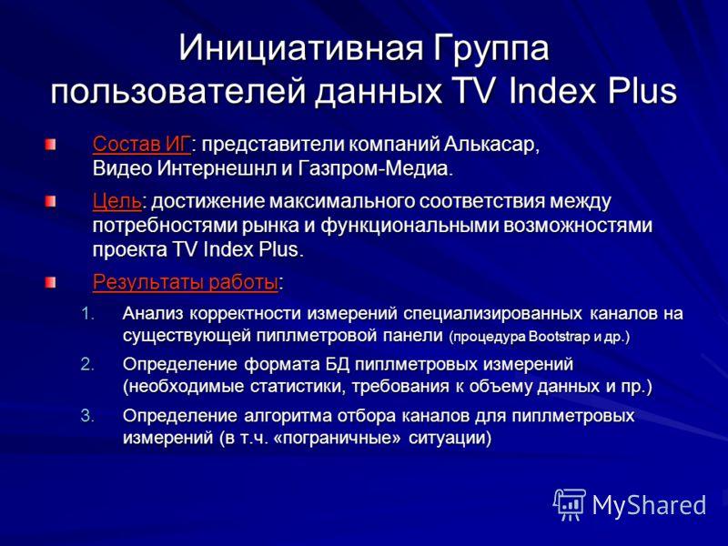 Инициативная Группа пользователей данных TV Index Plus Состав ИГ: представители компаний Алькасар, Видео Интернешнл и Газпром-Медиа. Цель: достижение максимального соответствия между потребностями рынка и функциональными возможностями проекта TV Inde