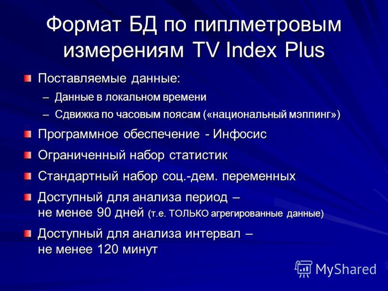 Формат БД по пиплметровым измерениям TV Index Plus Поставляемые данные: –Данные в локальном времени –Сдвижка по часовым поясам («национальный мэппинг») Программное обеспечение - Инфосис Ограниченный набор статистик Стандартный набор соц.-дем. перемен