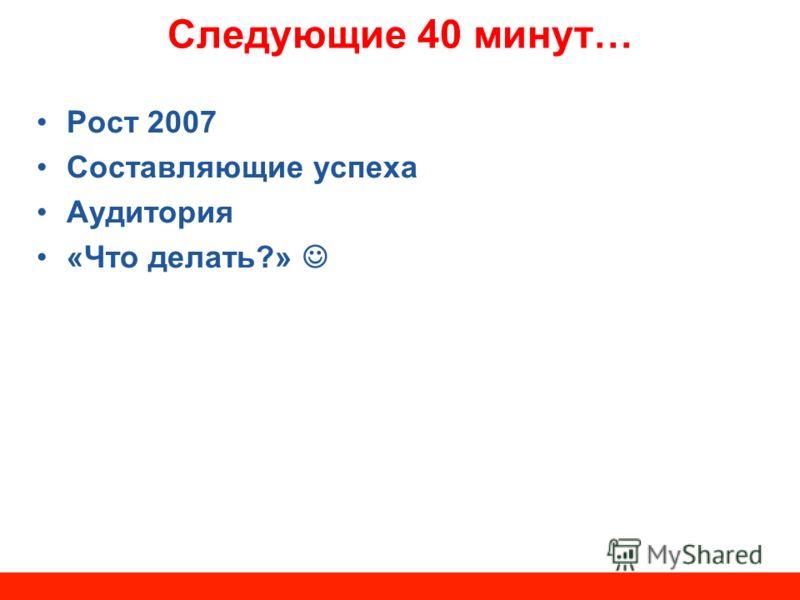 Следующие 40 минут… Рост 2007 Составляющие успеха Аудитория «Что делать?»