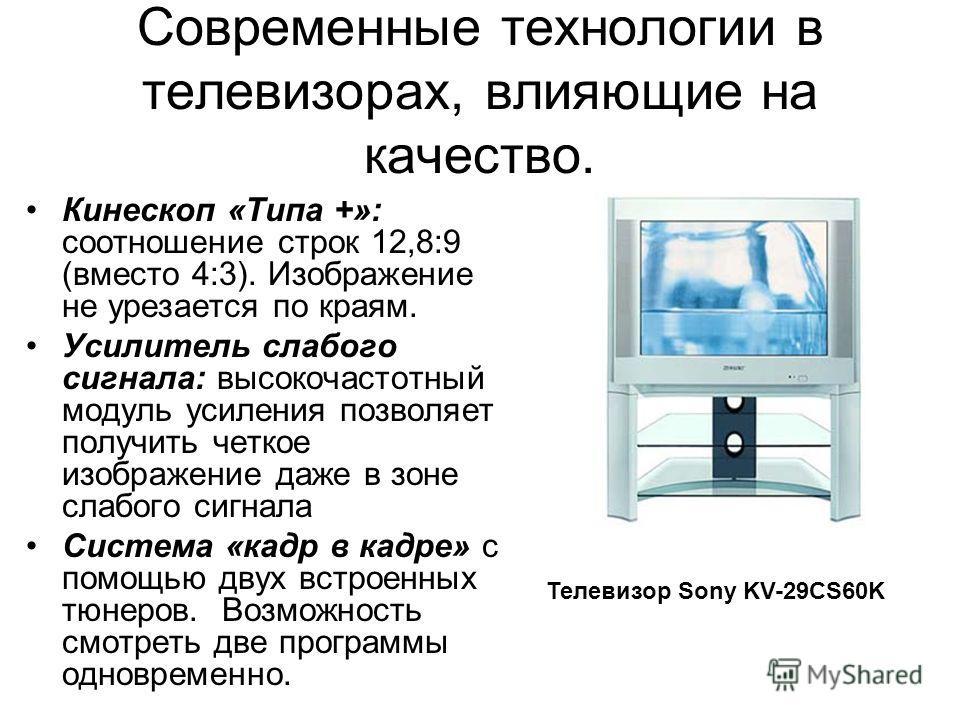 Современные технологии в телевизорах, влияющие на качество. Кинескоп «Типа +»: соотношение строк 12,8:9 (вместо 4:3). Изображение не урезается по краям. Усилитель слабого сигнала: высокочастотный модуль усиления позволяет получить четкое изображение
