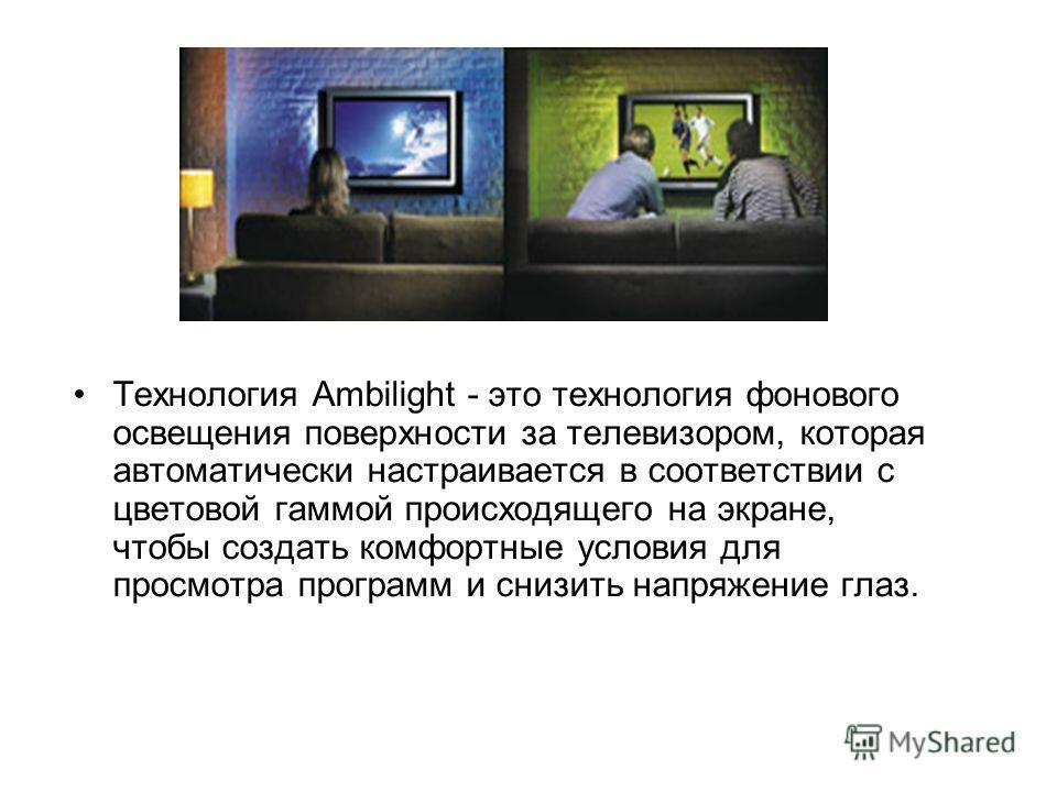 Технология Ambilight - это технология фонового освещения поверхности за телевизором, которая автоматически настраивается в соответствии с цветовой гаммой происходящего на экране, чтобы создать комфортные условия для просмотра программ и снизить напря