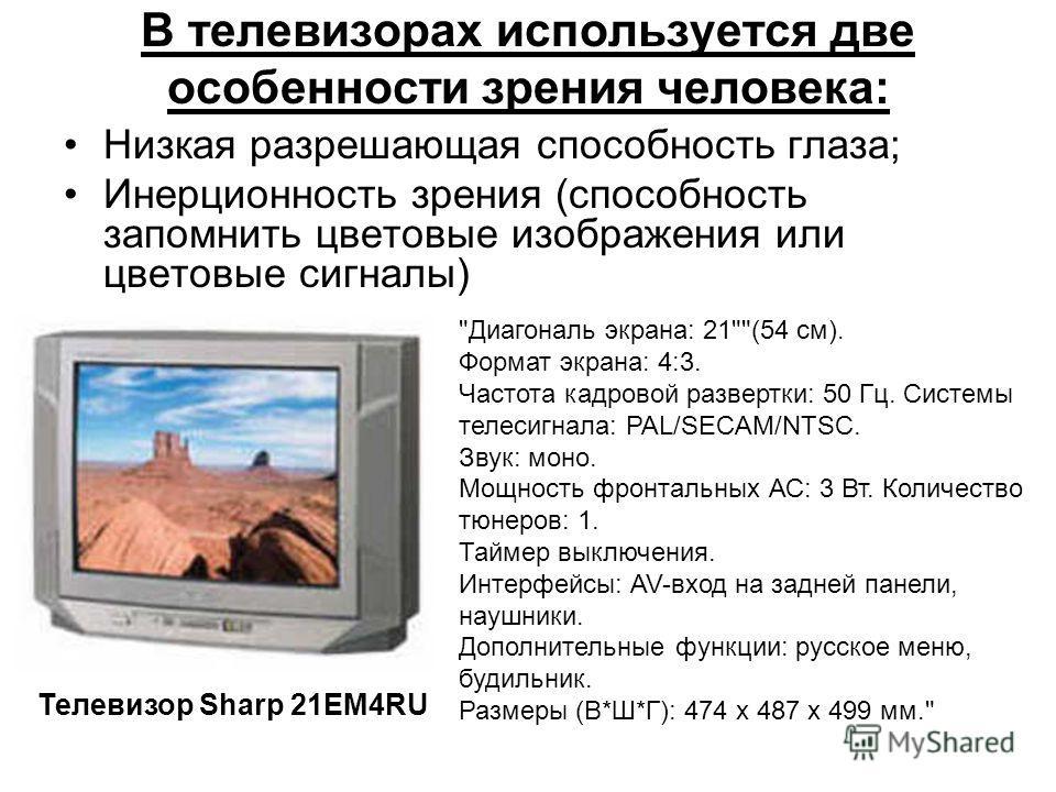 В телевизорах используется две особенности зрения человека: Низкая разрешающая способность глаза; Инерционность зрения (способность запомнить цветовые изображения или цветовые сигналы) Телевизор Sharp 21EM4RU