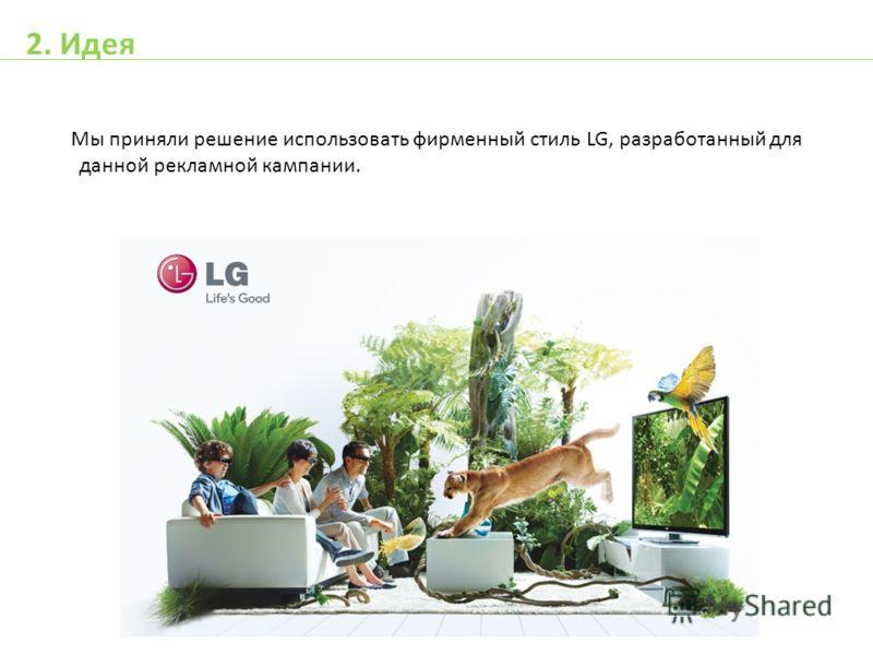 Мы приняли решение использовать фирменный стиль LG, разработанный для данной рекламной кампании. 2. Идея