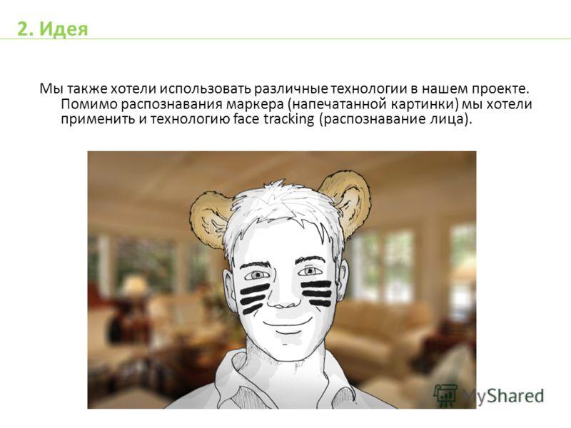 Мы также хотели использовать различные технологии в нашем проекте. Помимо распознавания маркера (напечатанной картинки) мы хотели применить и технологию face tracking (распознавание лица). 2. Идея