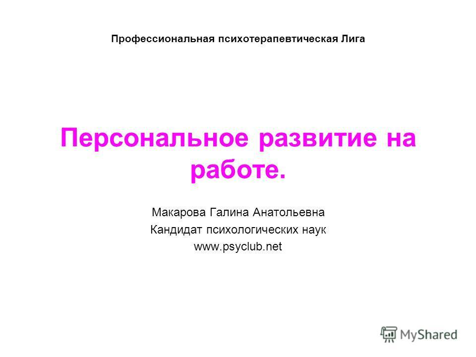 Профессиональная психотерапевтическая Лига Персональное развитие на работе. Макарова Галина Анатольевна Кандидат психологических наук www.psyclub.net