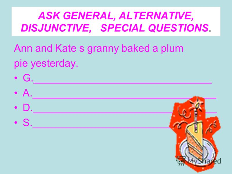 ASK GENERAL, ALTERNATIVE, DISJUNCTIVE, SPECIAL QUESTIONS. Ann and Kate s granny baked a plum pie yesterday. G._______________________________ A.________________________________ D.________________________________ S.________________________________