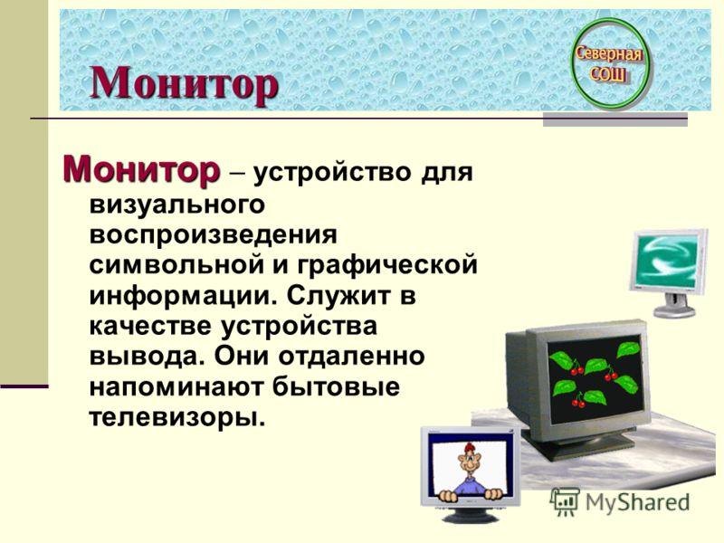 Монитор Монитор Монитор – устройство для визуального воспроизведения символьной и графической информации. Служит в качестве устройства вывода. Они отдаленно напоминают бытовые телевизоры.